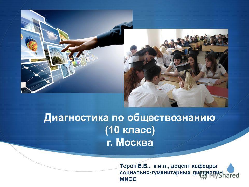 Диагностика по обществознанию (10 класс) г. Москва Тороп В.В., к.и.н., доцент кафедры социально-гуманитарных дисциплин МИОО