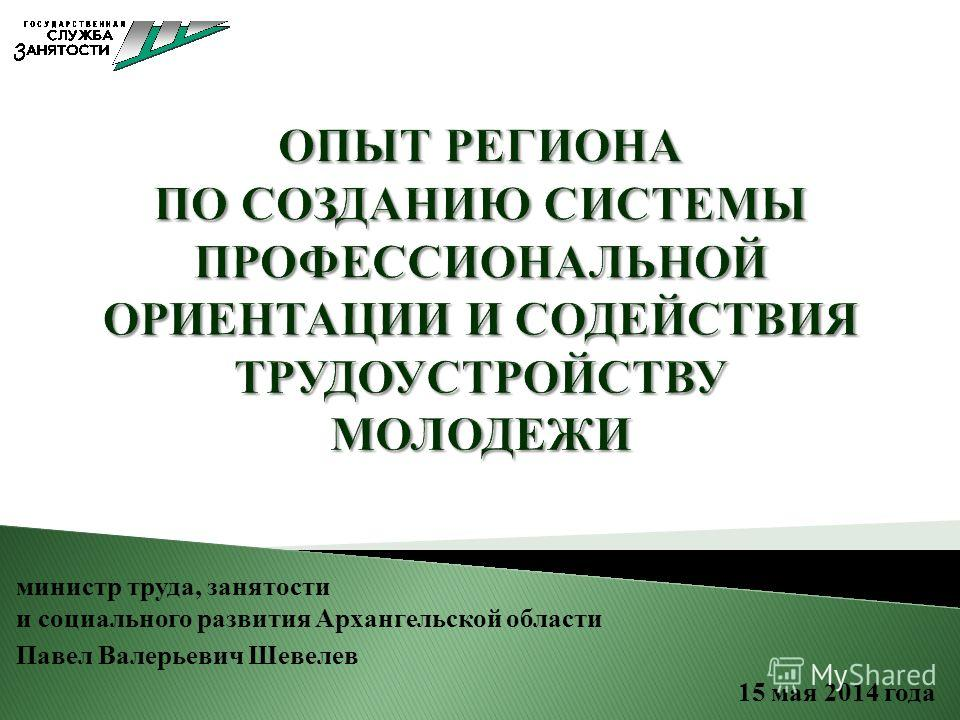 министр труда, занятости и социального развития Архангельской области Павел Валерьевич Шевелев 15 мая 2014 года