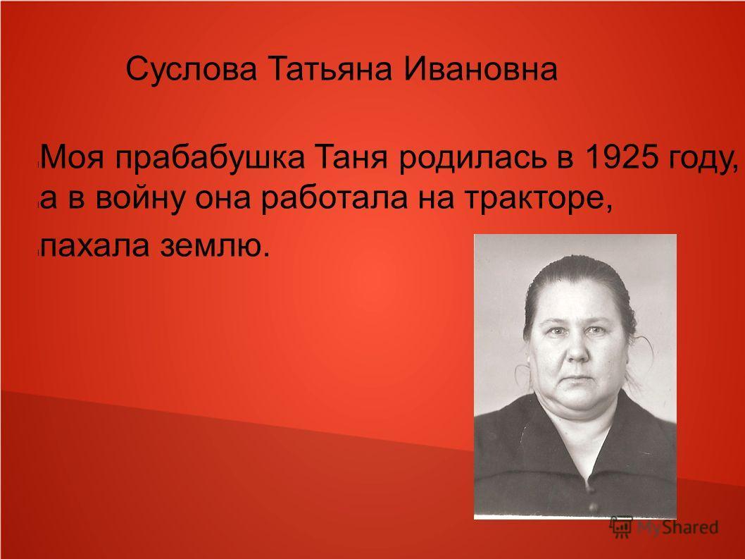Суслова Татьяна Ивановна l Моя прабабушка Таня родилась в 1925 году, l а в войну она работала на тракторе, l пахала землю.