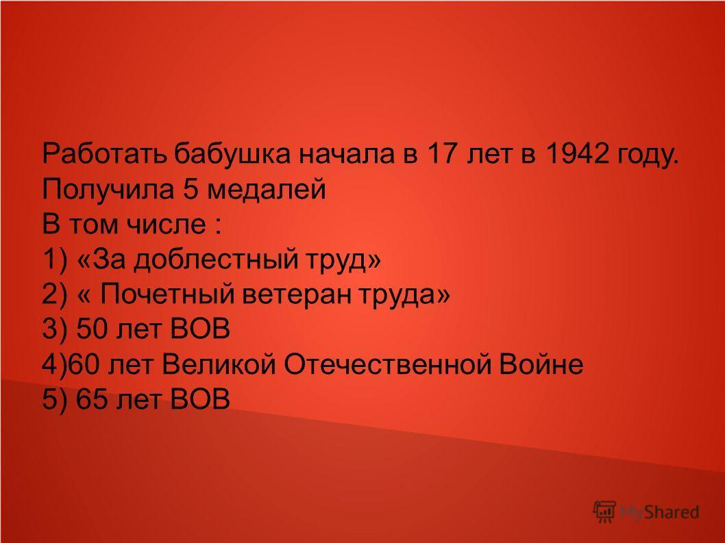 Работать бабушка начала в 17 лет в 1942 году. Получила 5 медалей В том числе : 1) «За доблестный труд» 2) « Почетный ветеран труда» 3) 50 лет ВОВ 4)60 лет Великой Отечественной Войне 5) 65 лет ВОВ