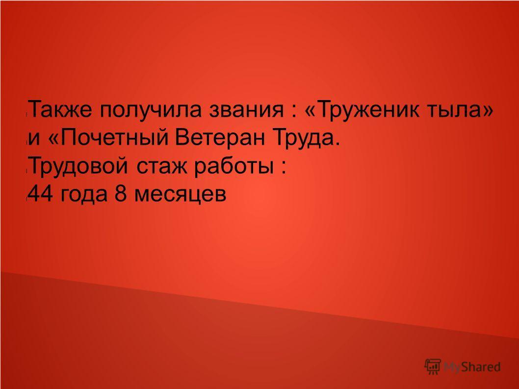 l Также получила звания : «Труженик тыла» l и «Почетный Ветеран Труда. l Трудовой стаж работы : l 44 года 8 месяцев