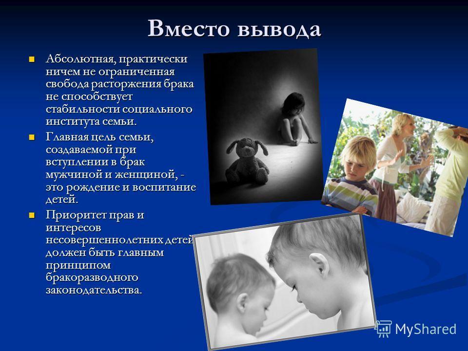 Вместо вывода Абсолютная, практически ничем не ограниченная свобода расторжения брака не способствует стабильности социального института семьи. Главная цель семьи, создаваемой при вступлении в брак мужчиной и женщиной, - это рождение и воспитание дет