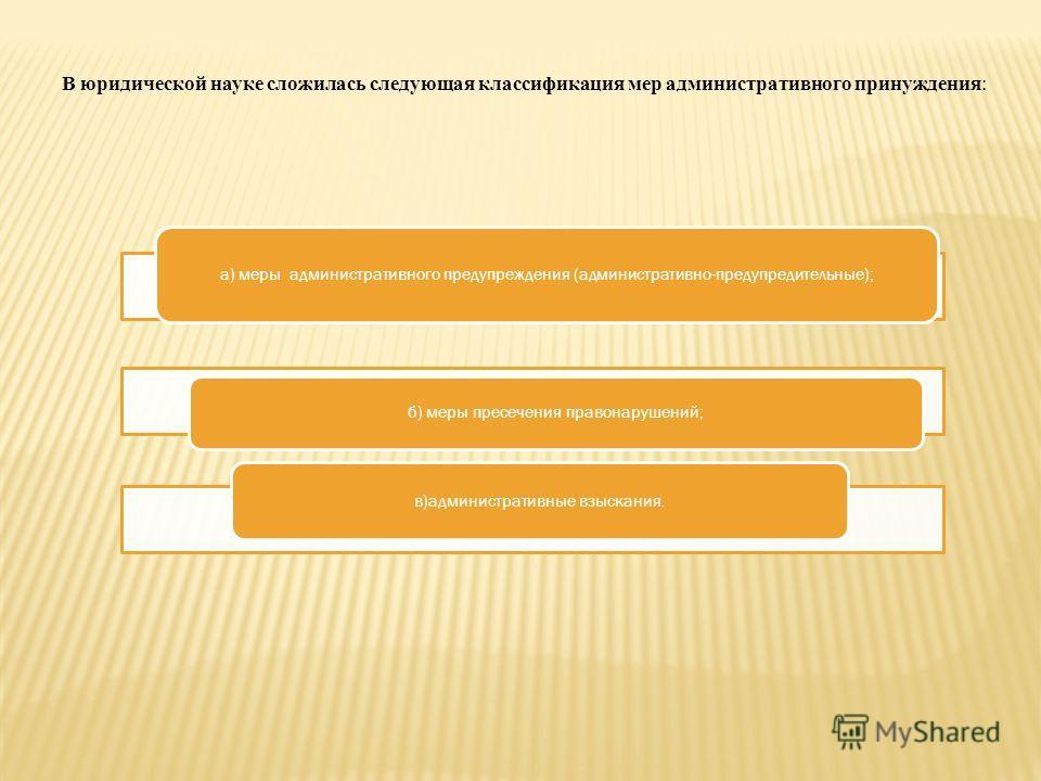 а) меры административного предупреждения (административно-предупредительные); б) меры пресечения правонарушений; в)административные взыскания. В юридической науке сложилась следующая классификация мер административного принуждения :