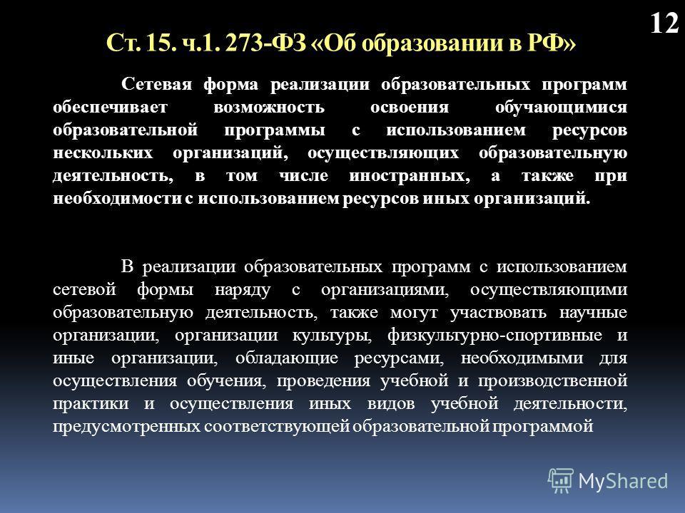 Ст. 15. ч.1. 273-ФЗ «Об образовании в РФ» 12 Сетевая форма реализации образовательных программ обеспечивает возможность освоения обучающимися образовательной программы с использованием ресурсов нескольких организаций, осуществляющих образовательную д