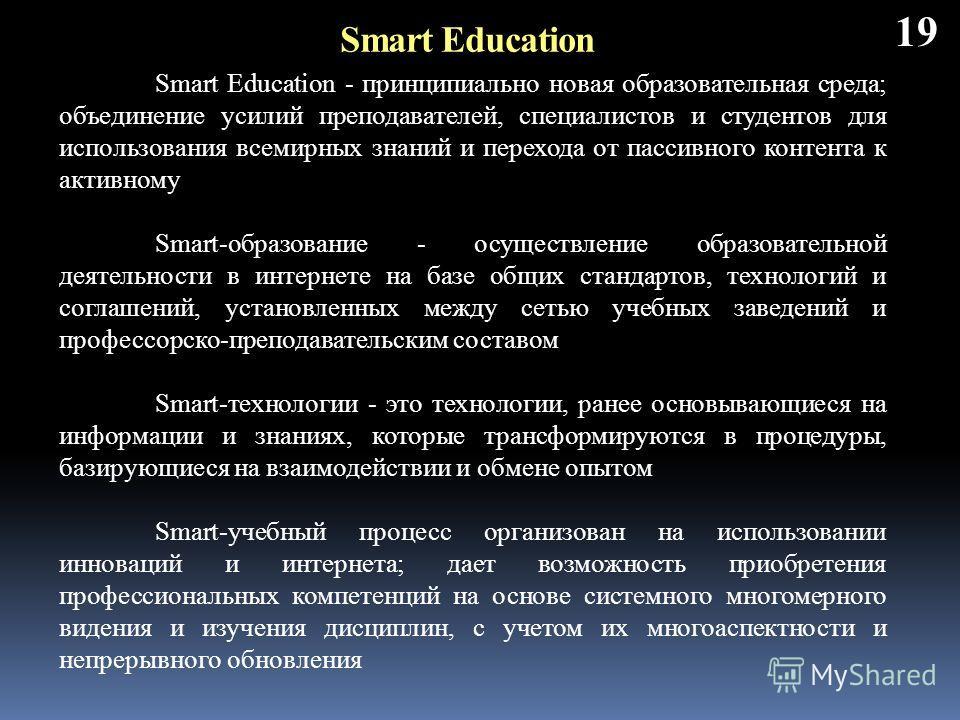 19 Smart Education - принципиально новая образовательная среда; объединение усилий преподавателей, специалистов и студентов для использования всемирных знаний и перехода от пассивного контента к активному Smart-образование - осуществление образовател