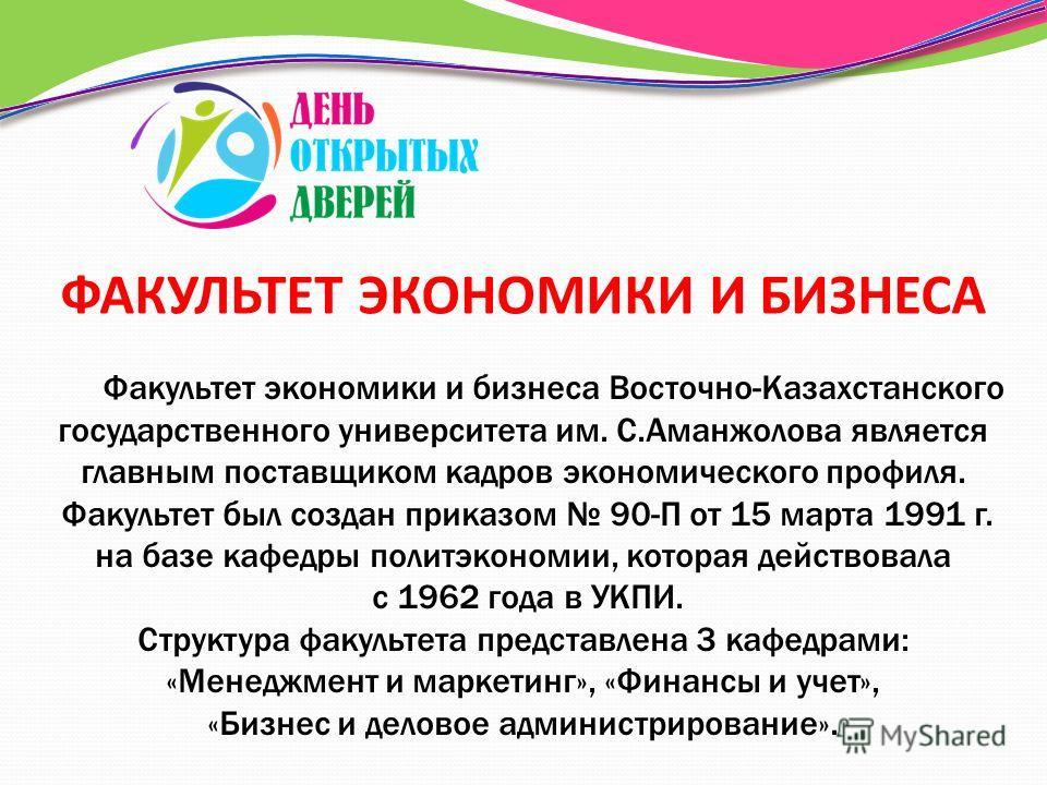 Факультет экономики и бизнеса Восточно-Казахстанского государственного университета им. С.Аманжолова является главным поставщиком кадров экономического профиля. Факультет был создан приказом 90-П от 15 марта 1991 г. на базе кафедры политэкономии, кот