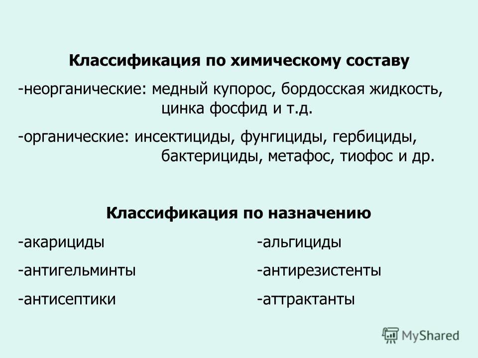 Классификация по химическому составу -неорганические: медный купорос, бордосская жидкость, цинка фосфид и т.д. -органические: инсектициды, фунгициды, гербициды, бактерициды, метафос, тиофос и др. Классификация по назначению -акарициды -альгициды -ант