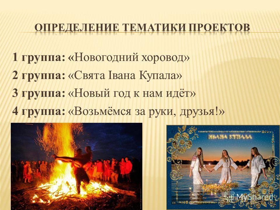 1 группа: «Новогодний хоровод» 2 группа: «Свята Івана Купала» 3 группа: «Новый год к нам идёт» 4 группа: «Возьмёмся за руки, друзья!»