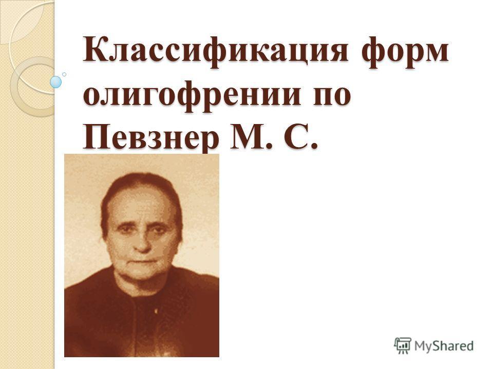 Классификация форм олигофрении по Певзнер М. С.