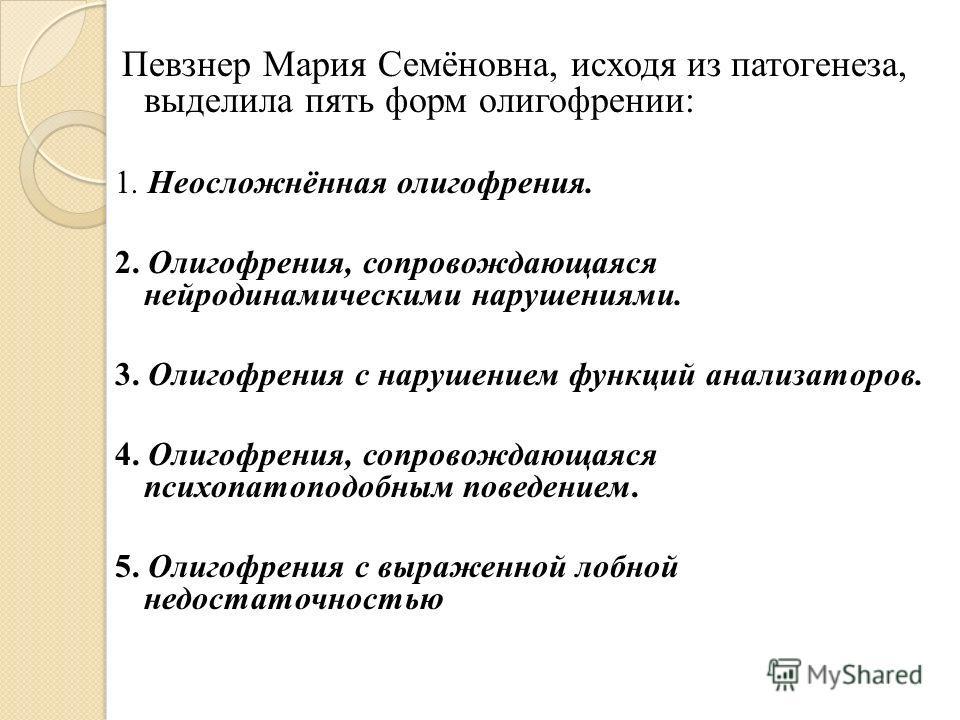 Певзнер Мария Семёновна, исходя из патогенеза, выделила пять форм олигофрении: 1. Неосложнённая олигофрения. 2. Олигофрения, сопровождающаяся нейродинамическими нарушениями. 3. Олигофрения с нарушением функций анализаторов. 4. Олигофрения, сопровожда