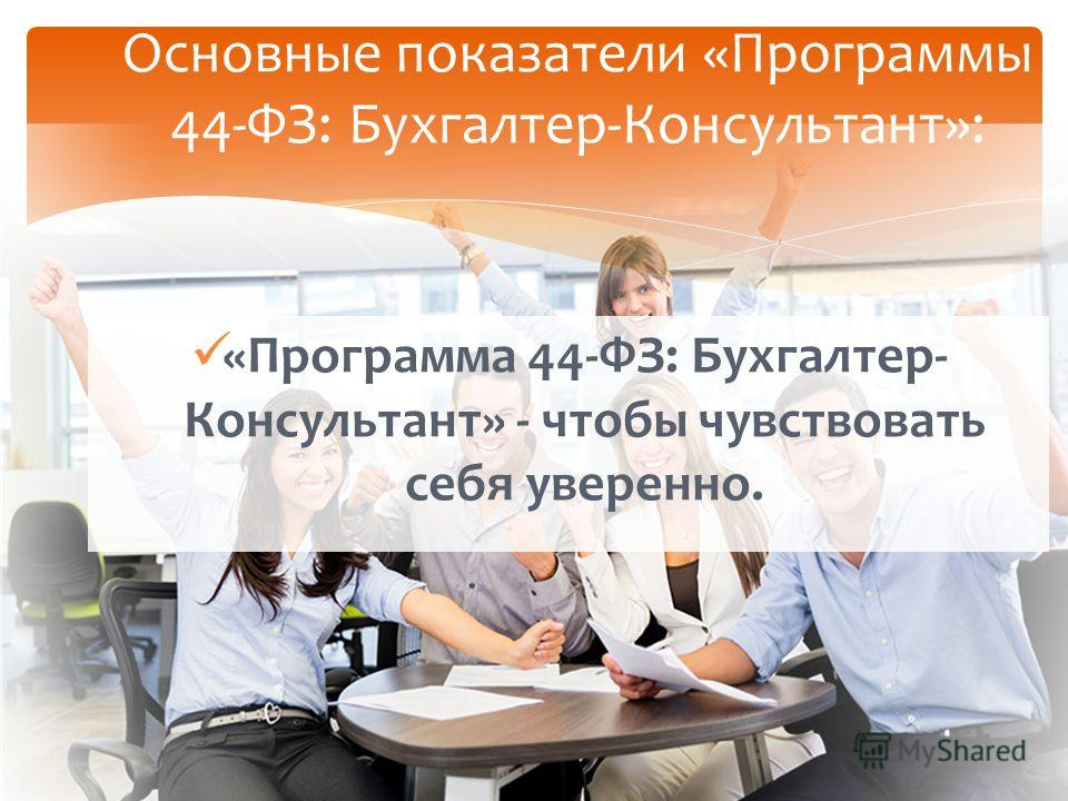 «Программа 44-ФЗ: Бухгалтер- Консультант» - чтобы чувствовать себя уверенно. Основные показатели «Программы 44-ФЗ: Бухгалтер-Консультант»: