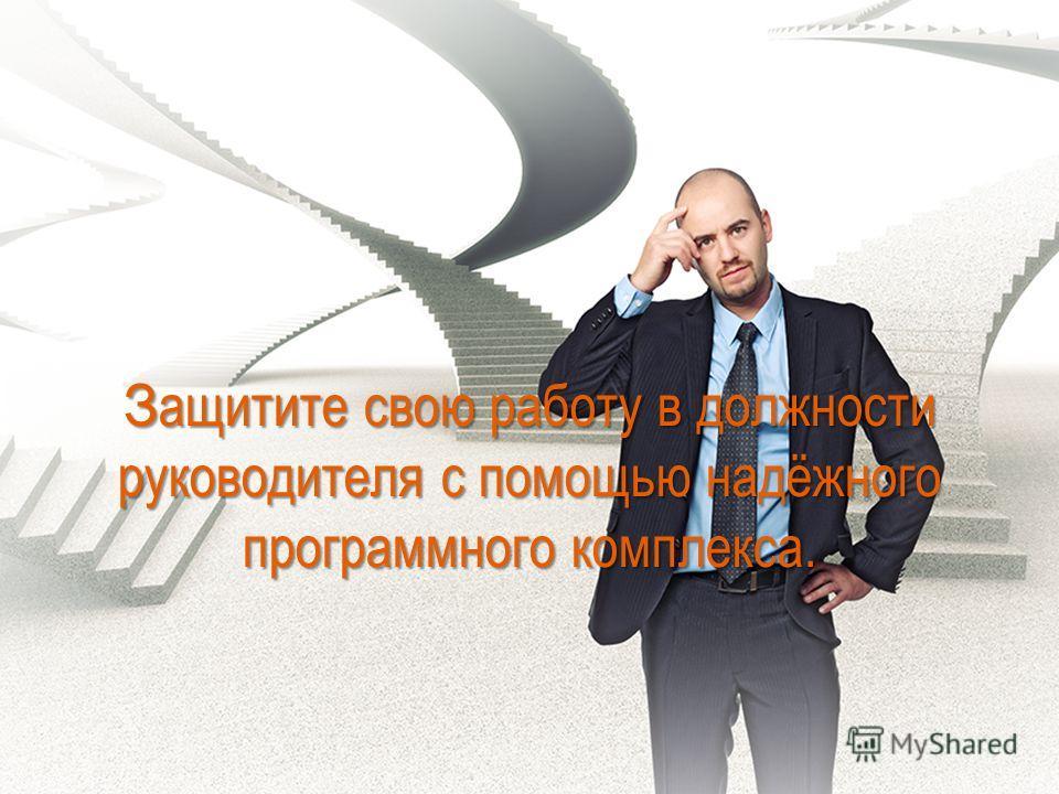 З ащитите свою работу в должности руководителя с помощью надёжного программного комплекса.