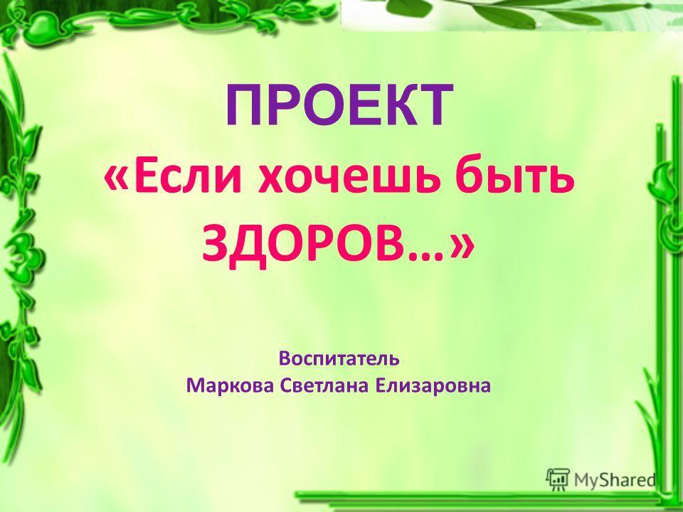 ПРОЕКТ «Если хочешь быть ЗДОРОВ…» Воспитатель Маркова Светлана Елизаровна