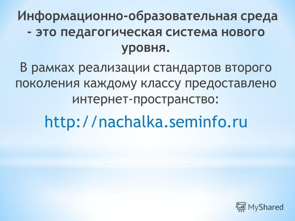 Информационно-образовательная среда - это педагогическая система нового уровня. В рамках реализации стандартов второго поколения каждому классу предоставлено интернет-пространство: http://nachalka.seminfo.ru