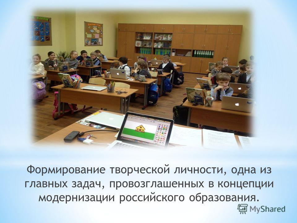 Формирование творческой личности, одна из главных задач, провозглашенных в концепции модернизации российского образования.
