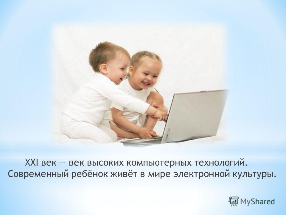 XXI век век высоких компьютерных технологий. Современный ребёнок живёт в мире электронной культуры.
