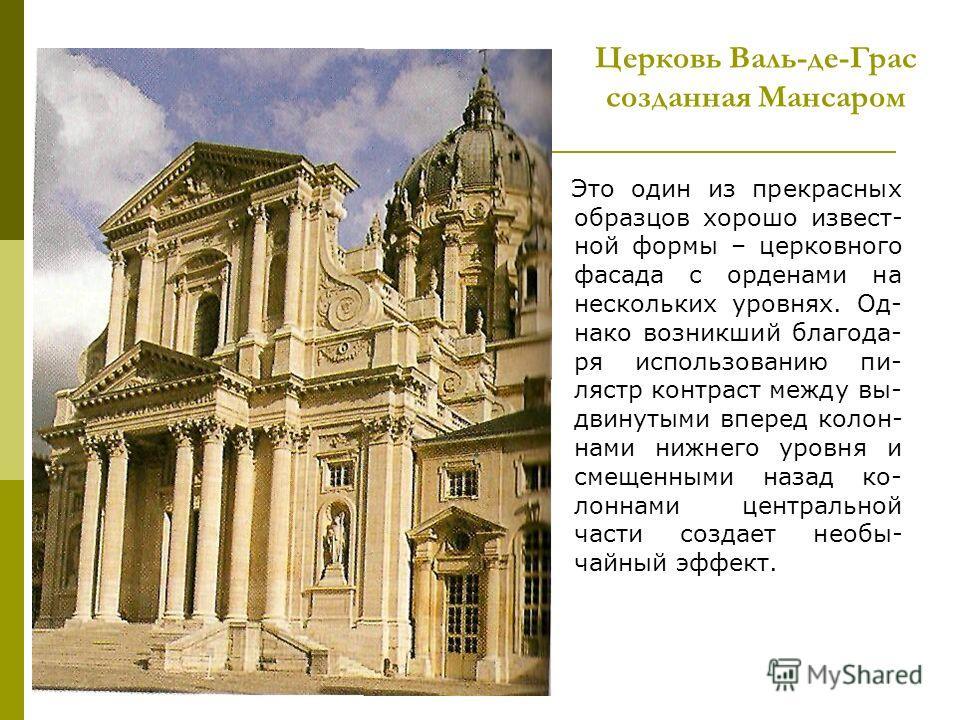 Церковь Валь-де-Грас созданная Мансаром Это один из прекрасных образцов хорошо извест- ной формы – церковного фасада с орденами на нескольких уровнях. Од- нако возникший благода- ря использованию пи- лястр контраст между вы- двинутыми вперед колон- н