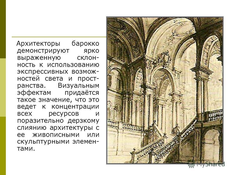 Архитекторы барокко демонстрируют ярко выраженную склон- ность к использованию экспрессивных возмож- ностей света и прост- ранства. Визуальным эффектам придаётся такое значение, что это ведет к концентрации всех ресурсов и поразительно дерзкому слиян