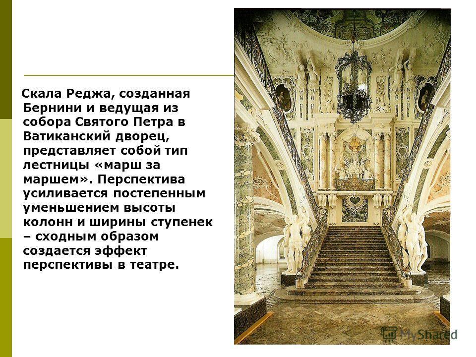 Скала Реджа, созданная Бернини и ведущая из собора Святого Петра в Ватиканский дворец, представляет собой тип лестницы «марш за маршем». Перспектива усиливается постепенным уменьшением высоты колонн и ширины ступенек – сходным образом создается эффек