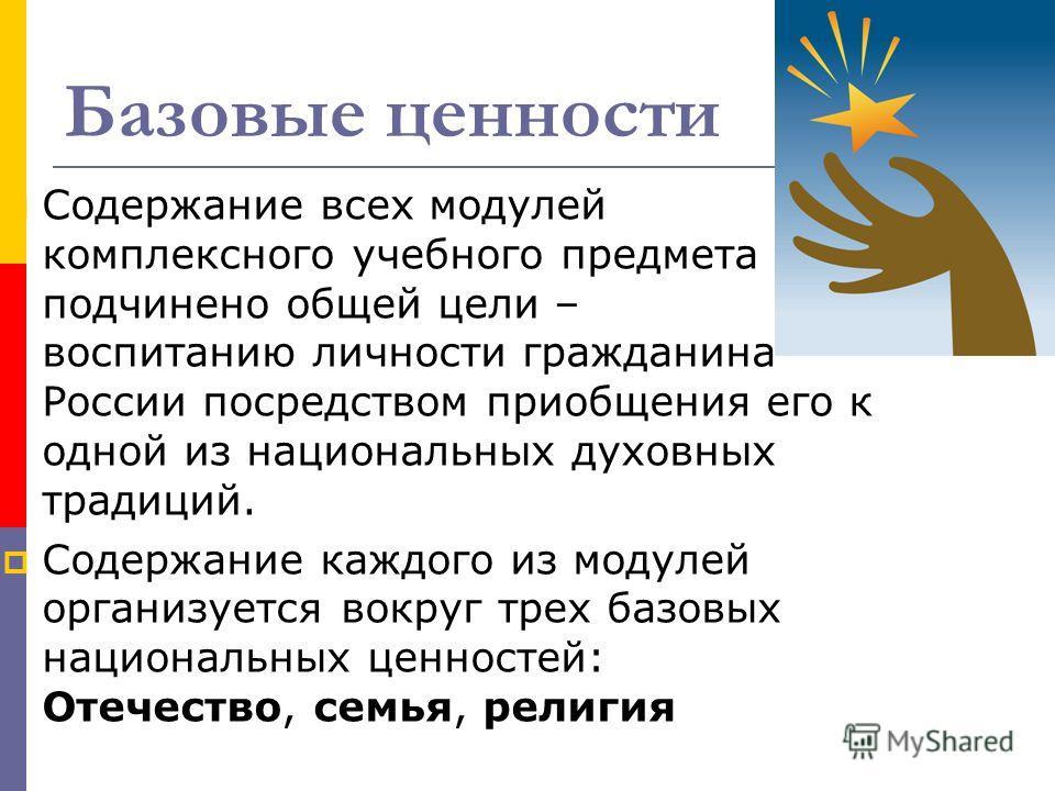 Базовые ценности Содержание всех модулей комплексного учебного предмета подчинено общей цели – воспитанию личности гражданина России посредством приобщения его к одной из национальных духовных традиций. Содержание каждого из модулей организуется вокр