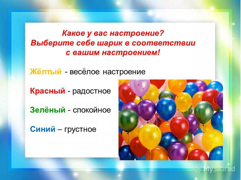Какое у вас настроение? Выберите себе шарик в соответствии с вашим настроением! Жёлтый - весёлое настроение Красный - радостное Зелёный - спокойное Синий – грустное