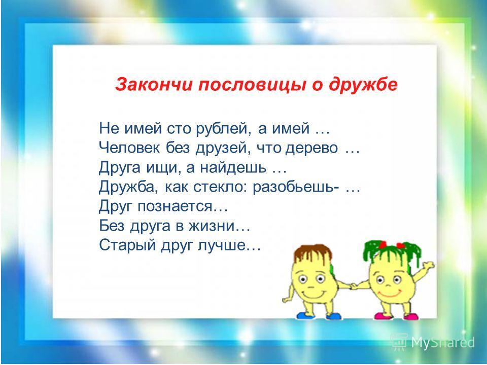 Закончи пословицы о дружбе Не имей сто рублей, а имей … Человек без друзей, что дерево … Друга ищи, а найдешь … Дружба, как стекло: разобьешь- … Друг познается… Без друга в жизни… Старый друг лучше…