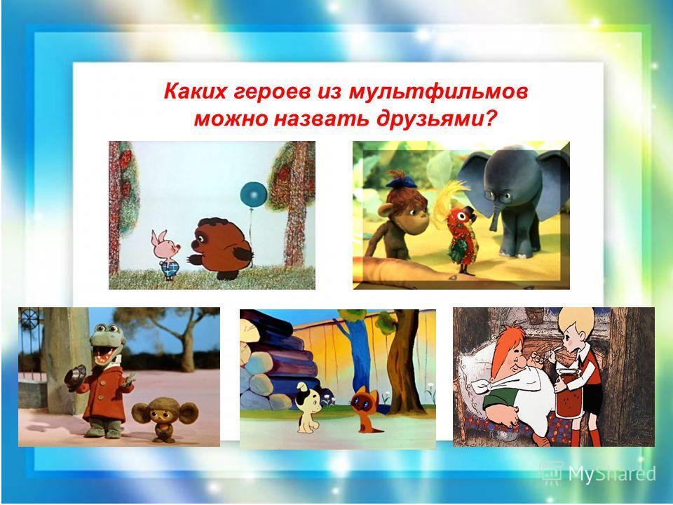 Каких героев из мультфильмов можно назвать друзьями?