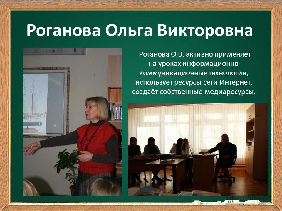 Роганова Ольга Викторовна Роганова О.В. активно применяет на уроках информационно- коммуникационные технологии, использует ресурсы сети Интернет, создаёт собственные медиаресурсы.