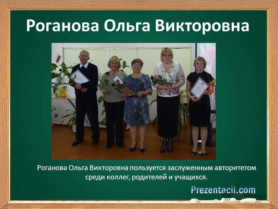 Роганова Ольга Викторовна Роганова Ольга Викторовна пользуется заслуженным авторитетом среди коллег, родителей и учащихся.