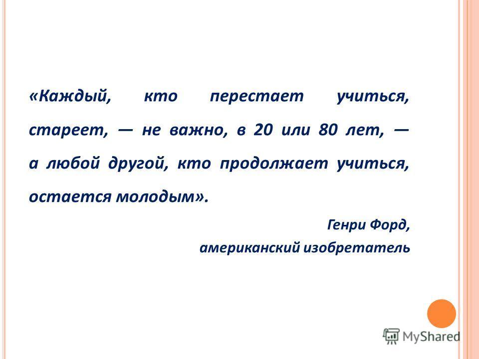 «Каждый, кто перестает учиться, стареет, не важно, в 20 или 80 лет, а любой другой, кто продолжает учиться, остается молодым». Генри Форд, американский изобретатель