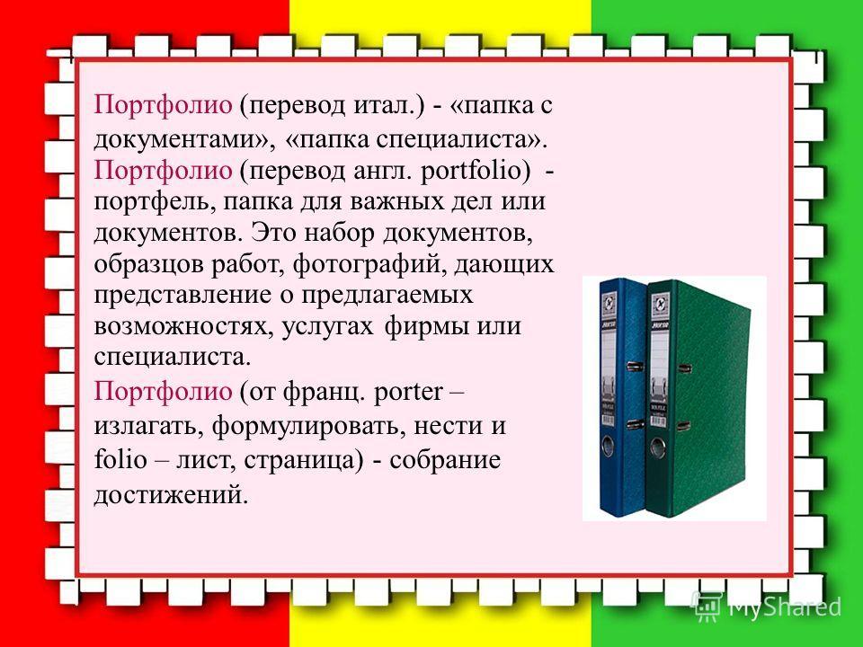 Портфолио (перевод итал.) - «папка с документами», «папка специалиста». Портфолио (перевод англ. portfolio) - портфель, папка для важных дел или документов. Это набор документов, образцов работ, фотографий, дающих представление о предлагаемых возможн