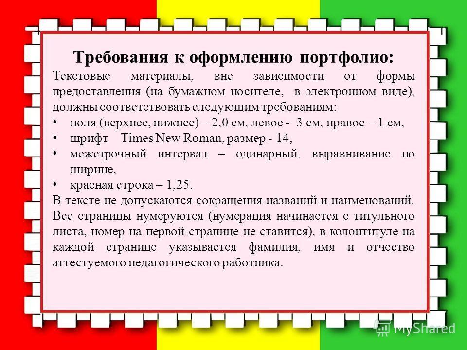 Требования к оформлению портфолио: Текстовые материалы, вне зависимости от формы предоставления (на бумажном носителе, в электронном виде), должны соответствовать следующим требованиям: поля (верхнее, нижнее) – 2,0 см, левое - 3 см, правое – 1 см, шр