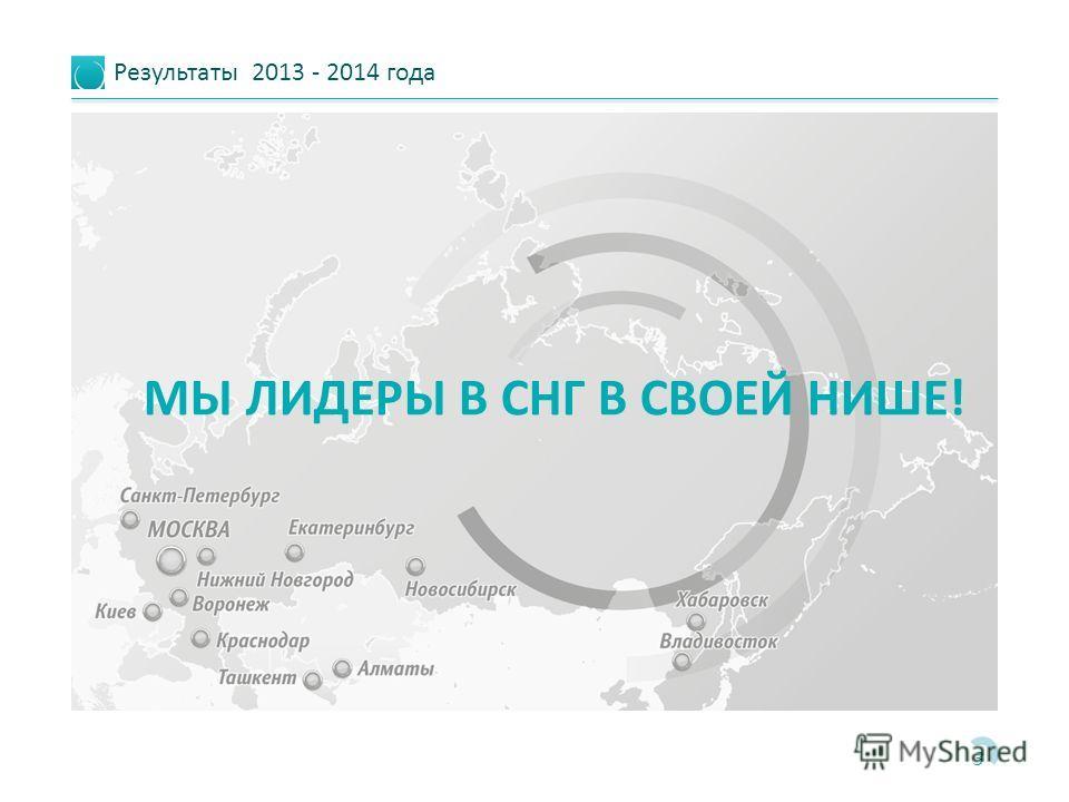 Результаты 2013 - 2014 года 3 МЫ ЛИДЕРЫ В СНГ В СВОЕЙ НИШЕ!