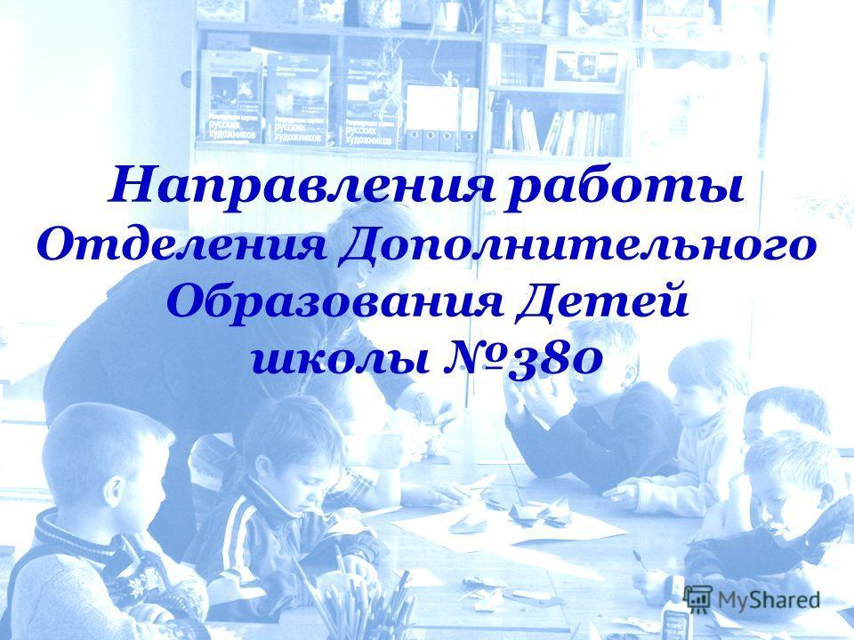 Направления работы Отделения Дополнительного Образования Детей школы 380