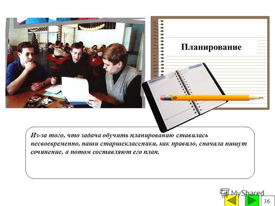 Планирование Из-за того, что задача обучить планированию ставилась несвоевременно, наши старшеклассники, как правило, сначала пишут сочинение, а потом составляют его план. 36