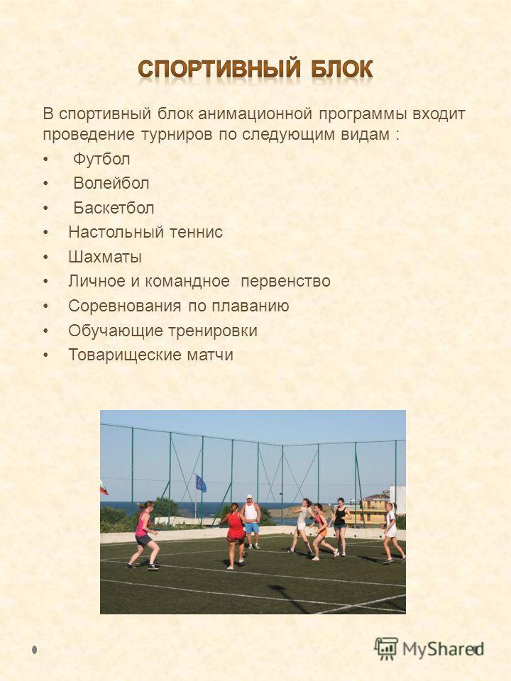 В спортивный блок анимационной программы входит проведение турниров по следующим видам : Футбол Волейбол Баскетбол Настольный теннис Шахматы Личное и командное первенство Соревнования по плаванию Обучающие тренировки Товарищеские матчи