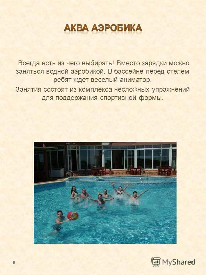Всегда есть из чего выбирать! Вместо зарядки можно заняться водной аэробикой. В бассейне перед отелем ребят ждет веселый аниматор. Занятия состоят из комплекса несложных упражнений для поддержания спортивной формы.