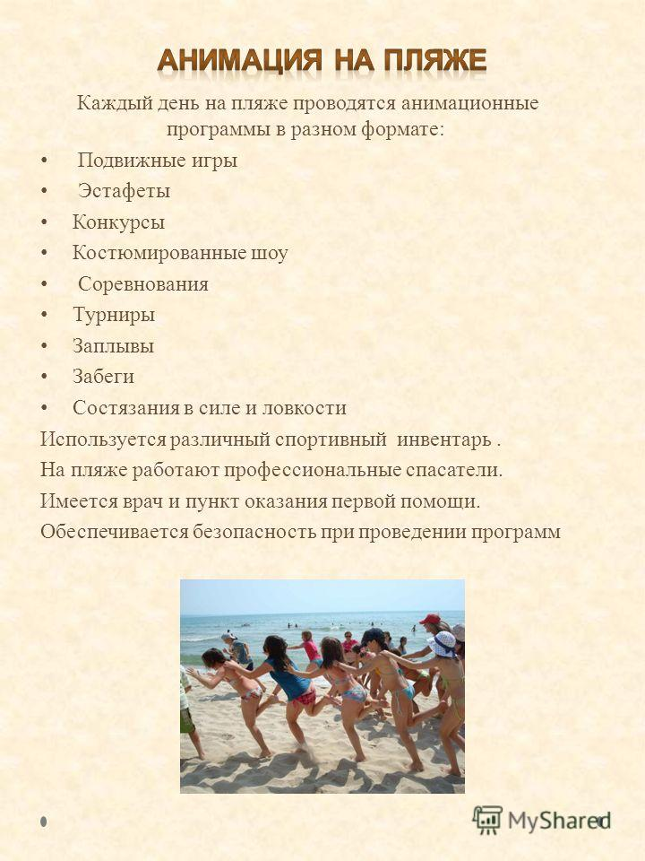 Каждый день на пляже проводятся анимационные программы в разном формате: Подвижные игры Эстафеты Конкурсы Костюмированные шоу Соревнования Турниры Заплывы Забеги Состязания в силе и ловкости Используется различный спортивный инвентарь. На пляже работ