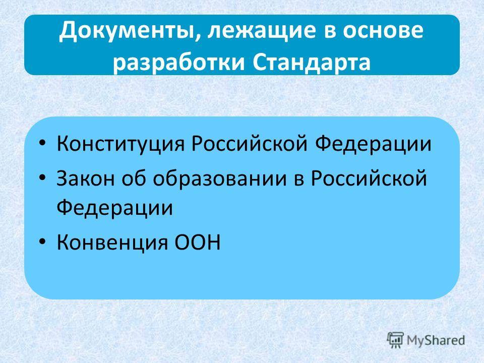 Документы, лежащие в основе разработки Стандарта Конституция Российской Федерации Закон об образовании в Российской Федерации Конвенция ООН