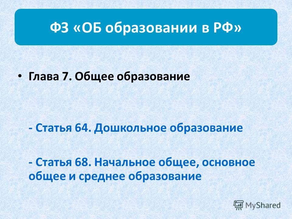 ФЗ «ОБ образовании в РФ» Глава 7. Общее образование - Статья 64. Дошкольное образование - Статья 68. Начальное общее, основное общее и среднее образование