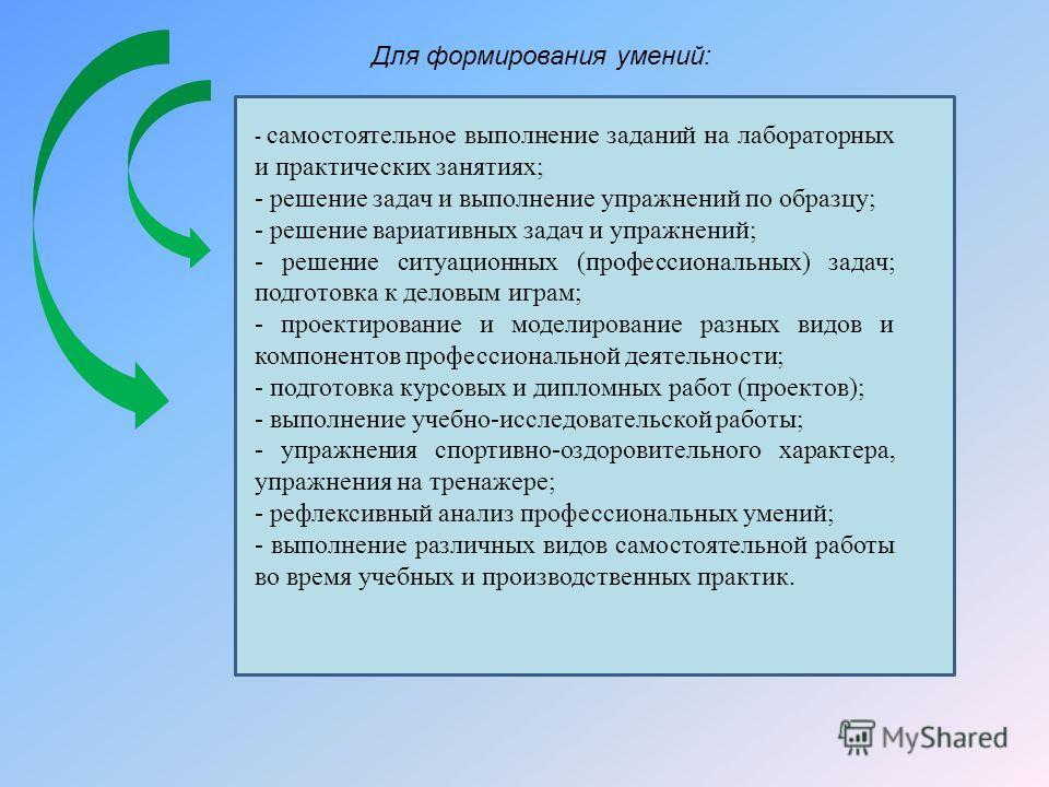 Для формирования умений: - самостоятельное выполнение заданий на лабораторных и практических занятиях; - решение задач и выполнение упражнений по образцу; - решение вариативных задач и упражнений; - решение ситуационных (профессиональных) задач; подг