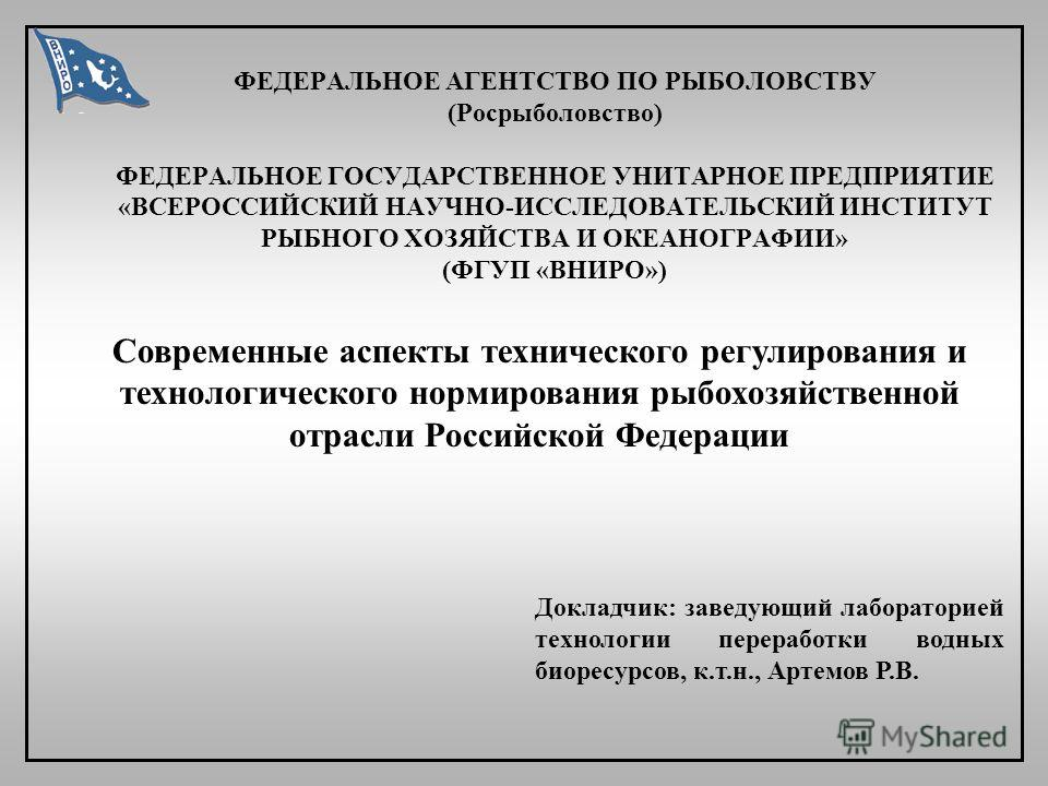 ФЕДЕРАЛЬНОЕ АГЕНТСТВО ПО РЫБОЛОВСТВУ (Росрыболовство) ФЕДЕРАЛЬНОЕ ГОСУДАРСТВЕННОЕ УНИТАРНОЕ ПРЕДПРИЯТИЕ «ВСЕРОССИЙСКИЙ НАУЧНО-ИССЛЕДОВАТЕЛЬСКИЙ ИНСТИТУТ РЫБНОГО ХОЗЯЙСТВА И ОКЕАНОГРАФИИ» (ФГУП «ВНИРО») Современные аспекты технического регулирования и