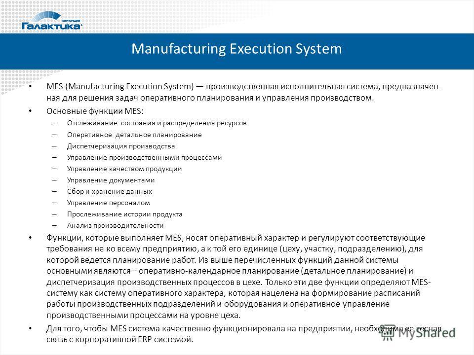 Manufacturing Execution System MES (Manufacturing Execution System) производственная исполнительная система, предназначен- ная для решения задач оперативного планирования и управления производством. Основные функции MES: – Отслеживание состояния и ра