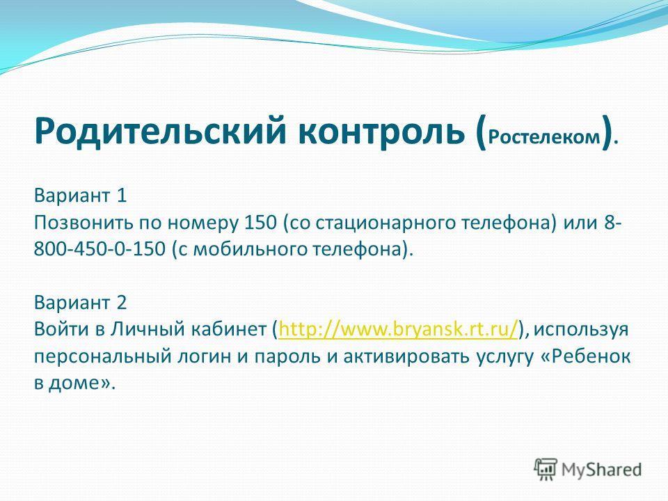 Родительский контроль ( Ростелеком ). Вариант 1 Позвонить по номеру 150 (со стационарного телефона) или 8- 800-450-0-150 (с мобильного телефона). Вариант 2 Войти в Личный кабинет (http://www.bryansk.rt.ru/), используя персональный логин и пароль и ак