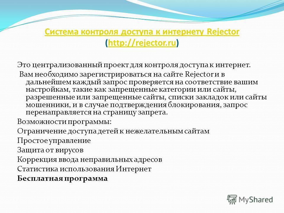 Система контроля доступа к интернету Rejector Система контроля доступа к интернету Rejector (http://rejector.ru) http://rejector.ru Это централизованный проект для контроля доступа к интернет. Вам необходимо зарегистрироваться на сайте Rejector и в д