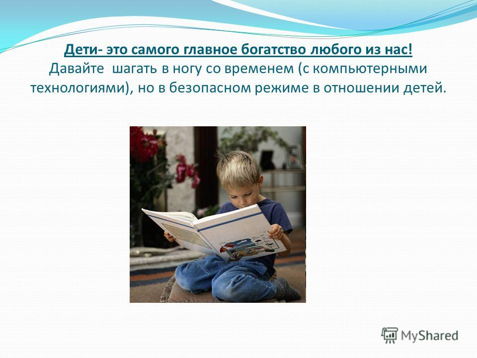 Дети- это самого главное богатство любого из нас! Давайте шагать в ногу со временем (с компьютерными технологиями), но в безопасном режиме в отношении детей.