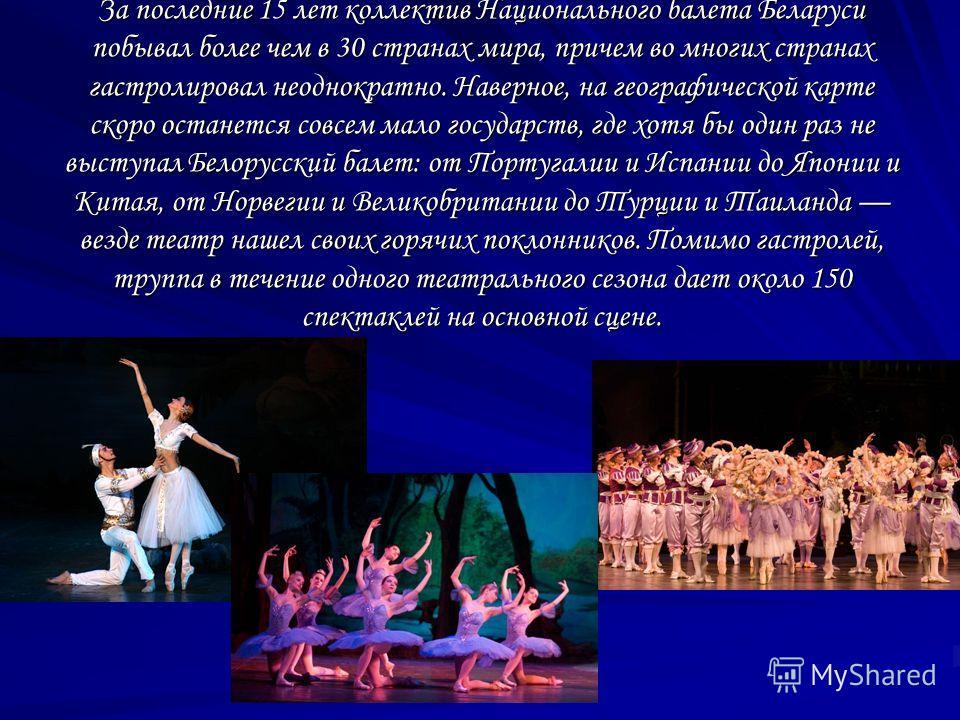 За последние 15 лет коллектив Национального балета Беларуси побывал более чем в 30 странах мира, причем во многих странах гастролировал неоднократно. Наверное, на географической карте скоро останется совсем мало государств, где хотя бы один раз не вы