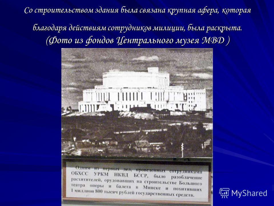 Со строительством здания была связана крупная афера, которая благодаря действиям сотрудников милиции, была раскрыта. (Фото из фондов Центрального музея МВД )