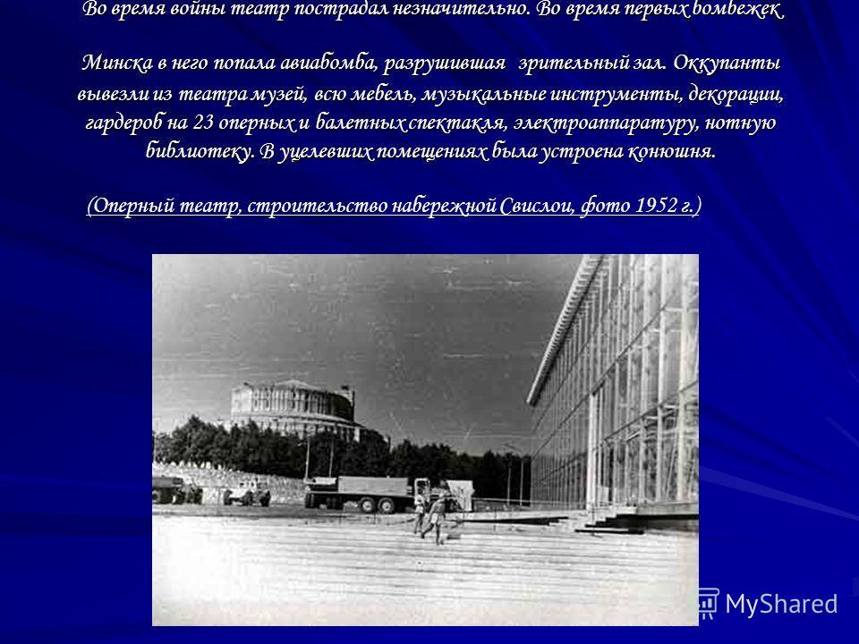 Во время войны театр пострадал незначительно. Во время первых бомбежек Минска в него попала авиабомба, разрушившая зрительный зал. Оккупанты вывезли из театра музей, всю мебель, музыкальные инструменты, декорации, гардероб на 23 оперных и балетных сп