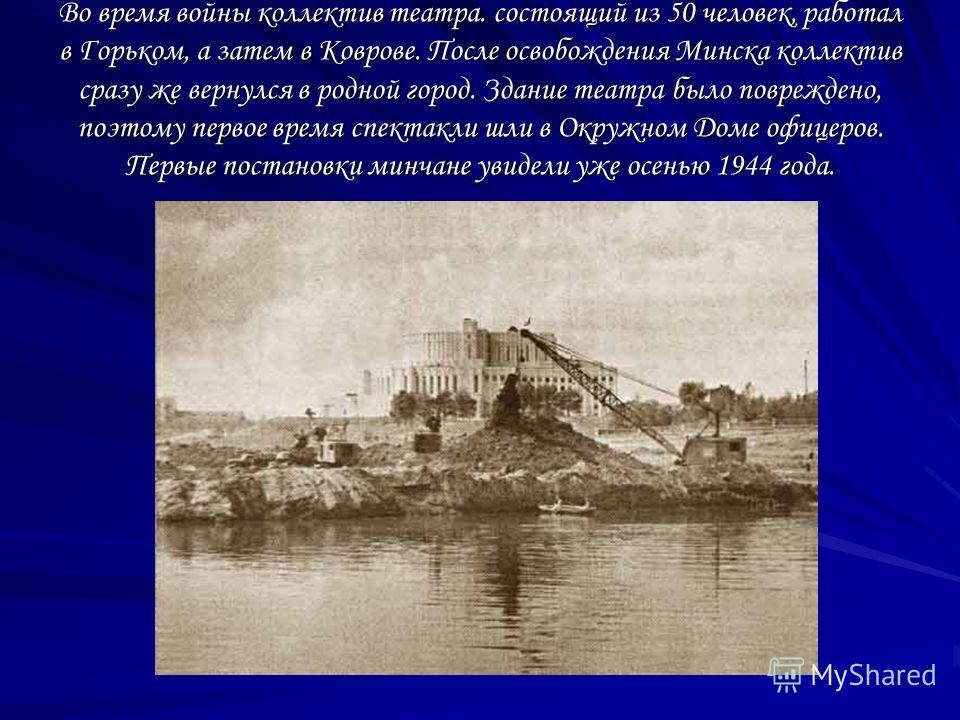 Во время войны коллектив театра. состоящий из 50 человек, работал в Горьком, а затем в Коврове. После освобождения Минска коллектив сразу же вернулся в родной город. Здание театра было повреждено, поэтому первое время спектакли шли в Окружном Доме оф